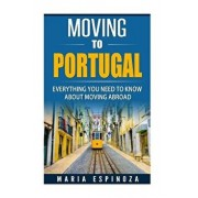 Moving to Portugal: Everything You Need to Know about Moving Abroad, Paperback/Maria Espinoza