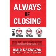 Always Be Closing: Top Sales People's Training Techniques and Strategies to Learn How to Perfect the Art of Selling to Anyone in Order to, Hardcover/Omid Kazravan