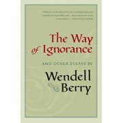The Way of Ignorance: And Other Essays, Paperback/Wendell Berry
