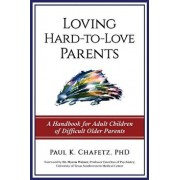 Loving Hard-To-Love Parents: A Handbook for Adult Children of Difficult Older Parents, Paperback/Paul K. Chafetz
