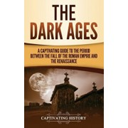 The Dark Ages: A Captivating Guide to the Period Between the Fall of the Roman Empire and the Renaissance, Hardcover/Captivating History