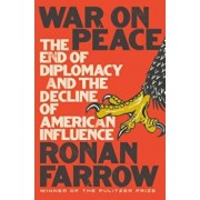 War on Peace: The End of Diplomacy and the Decline of American Influence, Hardcover/Ronan Farrow
