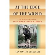 At the Edge of the World: The Heroic Century of the French Foreign Legion, Hardcover