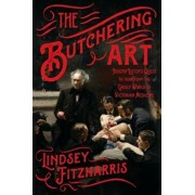 The Butchering Art: Joseph Lister's Quest to Transform the Grisly World of Victorian Medicine, Paperback/Lindsey Fitzharris