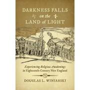 Darkness Falls on the Land of Light: Experiencing Religious Awakenings in Eighteenth-Century New England, Paperback/Douglas L. Winiarski