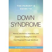 The Parent's Guide to Down Syndrome: Advice, Information, Inspiration, and Support for Raising Your Child from Diagnosis Through Adulthood, Paperback/Jen Jacob