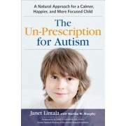 The Un-Prescription for Autism: A Natural Approach for a Calmer, Happier, and More Focused Child, Paperback