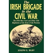 Irish Brigade in the Civil War: The 69th New York and Other Irish Regiments of the Army of the Potomac, Paperback/Joseph G. Bilby