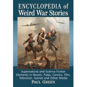 Encyclopedia of Weird War Stories: Supernatural and Science Fiction Elements in Novels, Pulps, Comics, Film, Television, Games and Other Media