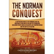 The Norman Conquest: A Captivating Guide to the Normans and the Invasion of England by William the Conqueror, Including Events Such as the, Paperback/Captivating History