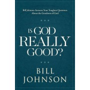 Is God Really Good?: Bill Johnson Answers Your Toughest Questions about the Goodness of God, Hardcover