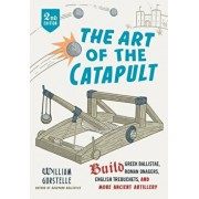 The Art of the Catapult: Build Greek Ballistae, Roman Onagers, English Trebuchets, and More Ancient Artillery, Paperback/William Gurstelle