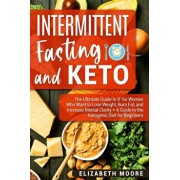 Intermittent Fasting and Keto: The Ultimate Guide to IF for Women Who Want to Lose Weight, Burn Fat, and Increase Mental Clarity + A Guide to the Ket, Paperback/Elizabeth Moore