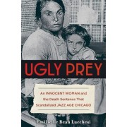 Ugly Prey: An Innocent Woman and the Death Sentence That Scandalized Jazz Age Chicago, Hardcover