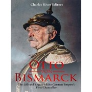 Otto Von Bismarck: The Life and Legacy of the German Empire's First Chancellor, Paperback/Charles River Editors