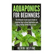 Aquaponics for Beginners: The Ultimate Crash Course Guide to Learning How to Grow Vegetables and Raise Fish in 30 Minutes or Less!, Paperback/Kevin Jastine