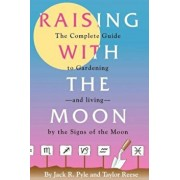 Raising with the Moon -- The Complete Guide to Gardening and Living by the Signs of the Moon, Paperback/Jack R. Pyle