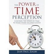 The Power of Time Perception: Control the Speed of Time to Make Every Second Count, Paperback/Jean Paul Zogby
