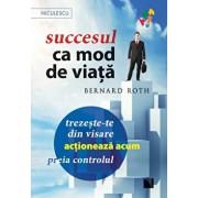 Succesul ca mod de viata. Trezeste-te din visare, actioneaza acum, preia controlul!/Bernard Roth