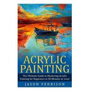 Acrylic Painting: The Ultimate Guide to Mastering Acrylic Painting for Beginners in 30 Minutes or Less! 'booklet', Paperback/Jason Ferrison
