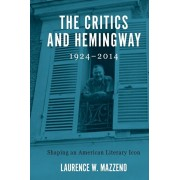 Critics and Hemingway, 1924-2014 - Shaping an American Literary Icon, Paperback/Laurence W. Mazzeno