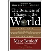 The Business of Changing the World: Twenty Great Leaders on Strategic Corporate Philanthropy, Hardcover
