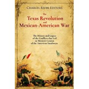 The Texas Revolution and Mexican-American War: The History and Legacy of the Conflicts That Led to Mexico's Cession of the American Southwest, Paperback/Charles River Editors