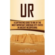 Ur: A Captivating Guide to One of the Most Important Sumerian City-States in Ancient Mesopotamia, Hardcover/Captivating History