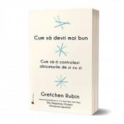 Cum sa devii mai bun: Cum sa-ti controlezi obiceiurile de zi cu zi/Gretchen Rubin