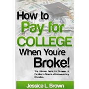 How to Pay for College When You're Broke: The Ultimate Guide for Students & Families to Finance a Post-Secondary Education, Paperback/Jessica L. Brown