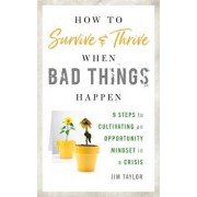 How to Survive and Thrive When Bad Things Happen: 9 Steps to Cultivating an Opportunity Mindset in a Crisis, Hardcover/Jim Taylor