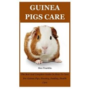 Guinea Pigs: The Best And Complete Guide On How To Care For Guinea Pigs, Housing, Feeding, Health Care, Paperback/Max Franklin
