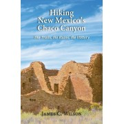 Hiking Chaco Canyon in New Mexico: The Trails, the Ruins, the History, Paperback/James C. Wilson