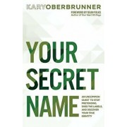 Your Secret Name: An Uncommon Quest to Stop Pretending, Shed the Labels, and Discover Your True Identity, Paperback/Kary Oberbrunner