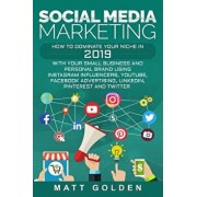 Social Media Marketing: How to Dominate Your Niche in 2019 with Your Small Business and Personal Brand Using Instagram Influencers, Youtube, F, Paperback/Matt Golden