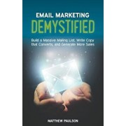 Email Marketing Demystified: Build a Massive Mailing List, Write Copy That Converts and Generate More Sales, Paperback/Matthew Paulson