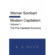 Modern Capitalism - Volume 1: The Pre-Capitalist Economy: A systematic historical depiction of Pan-European economic life from its origins to the pr, Paperback/Werner Sombart