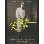 Babe Ruth: The Life and Legacy of Major League Baseball's Most Famous Player, Paperback/Charles River Editors
