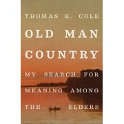 Old Man Country: My Search for Meaning Among the Elders, Hardcover/Thomas R. Cole