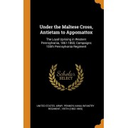 Under the Maltese Cross, Antietam to Appomattox: The Loyal Uprising in Western Pennsylvania, 1861-1865; Campaigns 155th Pennsylvania Regiment, Hardcover/United States Army Pennsylvania Infant