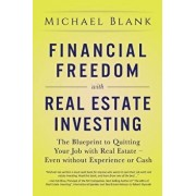 Financial Freedom with Real Estate Investing: The Blueprint To Quitting Your Job With Real Estate - Even Without Experience Or Cash, Paperback/Michael Blank