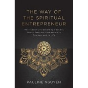 The Way of the Spiritual Entrepreneur: The 7 secrets to becoming fearless, stress free and unshakable in business and in life, Paperback/Pauline Nguyen