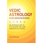 Vedic Astrology for Beginners: An Introduction to the Origins and Core Concepts of Jyotish, Paperback/Pamela McDonough
