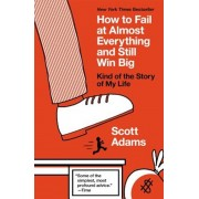 How to Fail at Almost Everything and Still Win Big: Kind of the Story of My Life, Paperback/Scott Adams