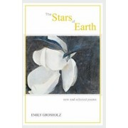 The Stars of Earth - New and Selected Poems, Paperback/Emily Grosholz