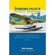 The Thinking Pilot's Flight Manual: Or, How to Survive Flying Little Airplanes and Have a Ball Doing It, Volume 2, Paperback