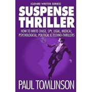 Suspense Thriller: How to Write Chase, Spy, Legal, Medical, Psychological, Political & Techno-Thrillers, Paperback/Paul Tomlinson
