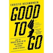 Good to Go: What the Athlete in All of Us Can Learn from the Strange Science of Recovery, Hardcover/Christie Aschwanden