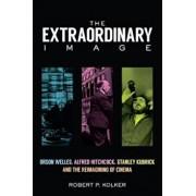 The Extraordinary Image: Orson Welles, Alfred Hitchcock, Stanley Kubrick, and the Reimagining of Cinema, Hardcover/Robert P. Kolker