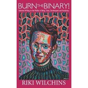 Burn the Binary!: Selected Writings on the Politics of Trans, Genderqueer and Nonbinary, Paperback/Riki Wilchins